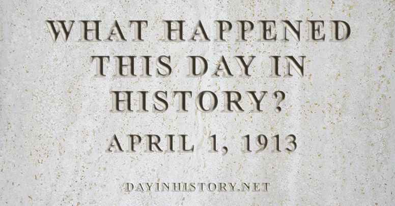 What happened this day in history April 1, 1913