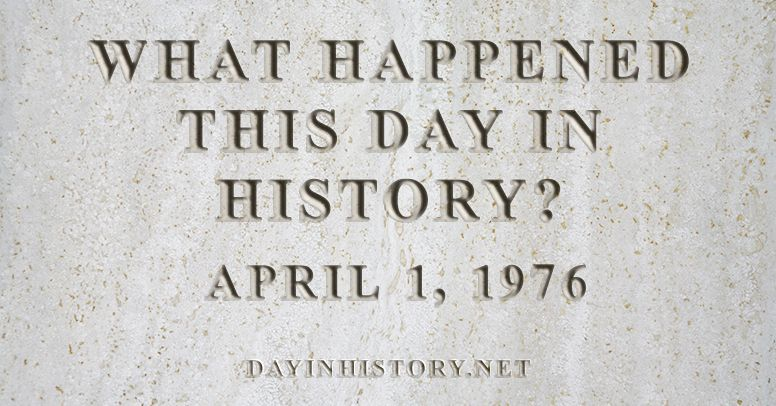 What happened this day in history April 1, 1976