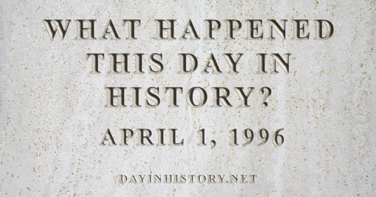 What happened this day in history April 1, 1996