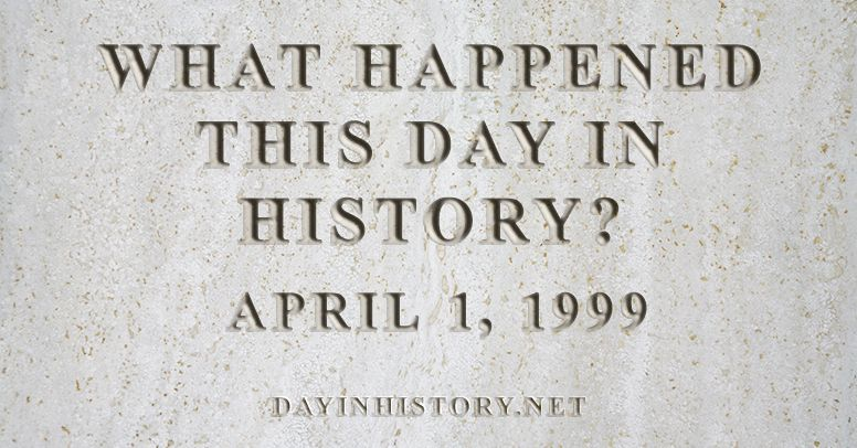 What happened this day in history April 1, 1999