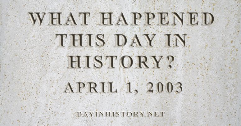 What happened this day in history April 1, 2003