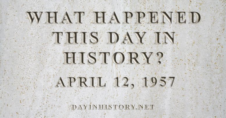 What happened this day in history April 12, 1957