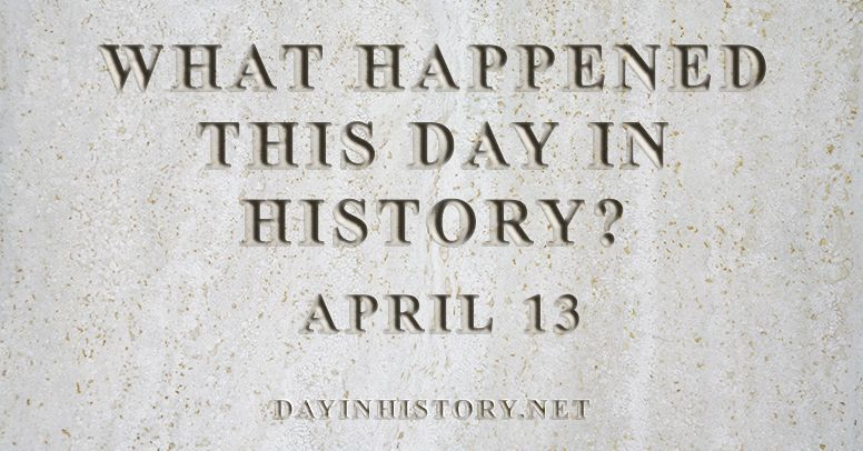 What happened this day in history April 13