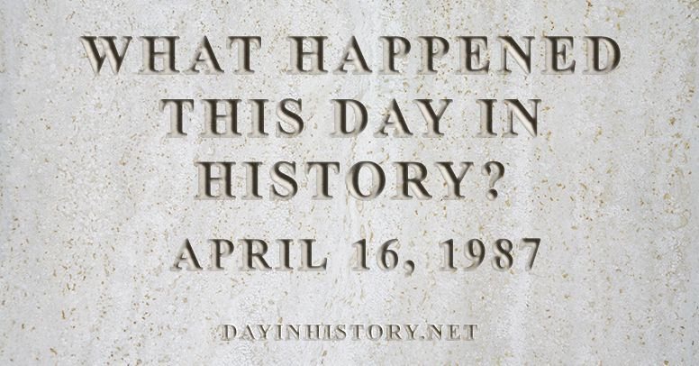 What happened this day in history April 16, 1987