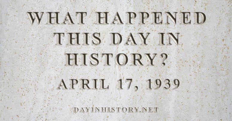 What happened this day in history April 17, 1939