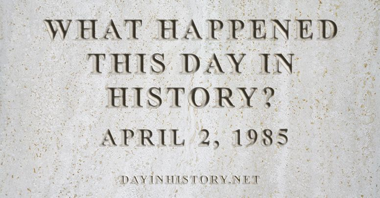What happened this day in history April 2, 1985