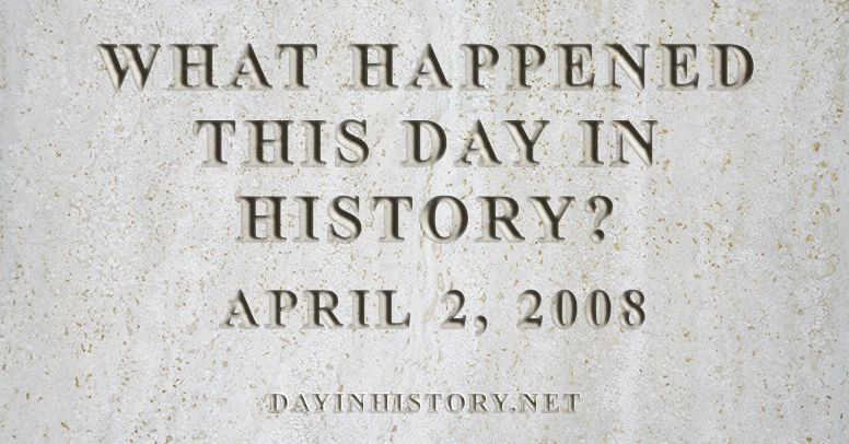 What happened this day in history April 2, 2008