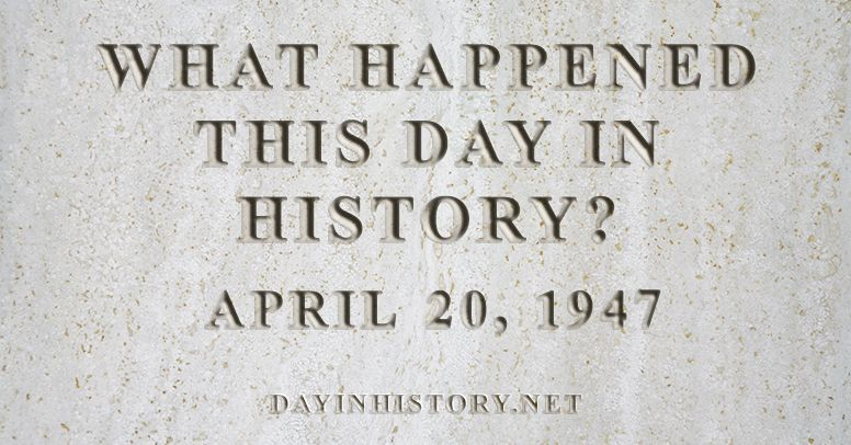What happened this day in history April 20, 1947