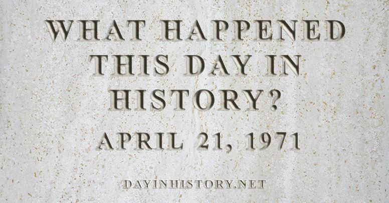 What happened this day in history April 21, 1971