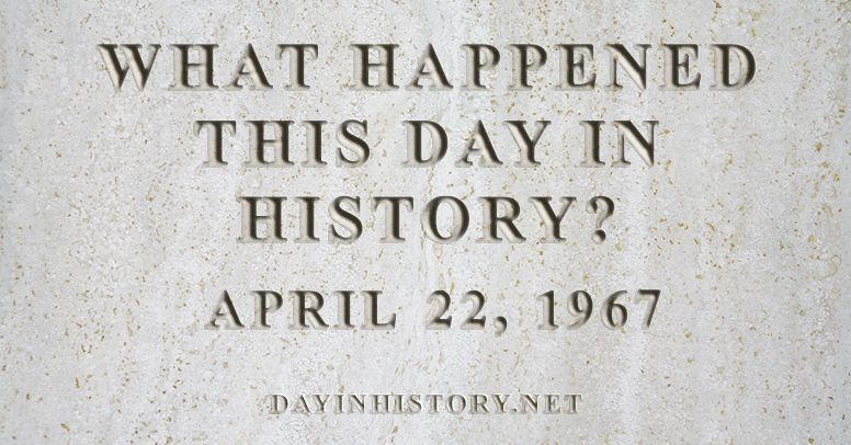What happened this day in history April 22, 1967