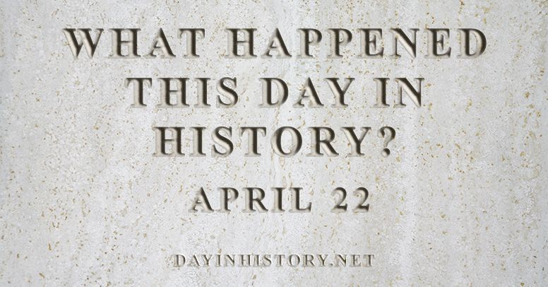 What happened this day in history April 22