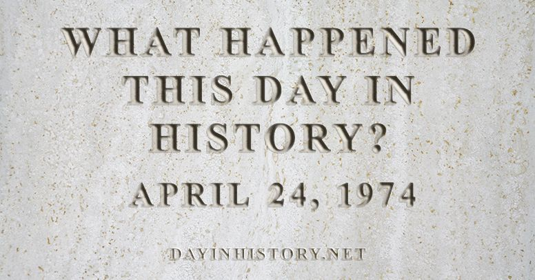 What happened this day in history April 24, 1974