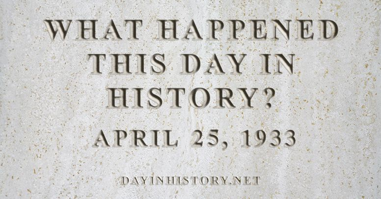 What happened this day in history April 25, 1933