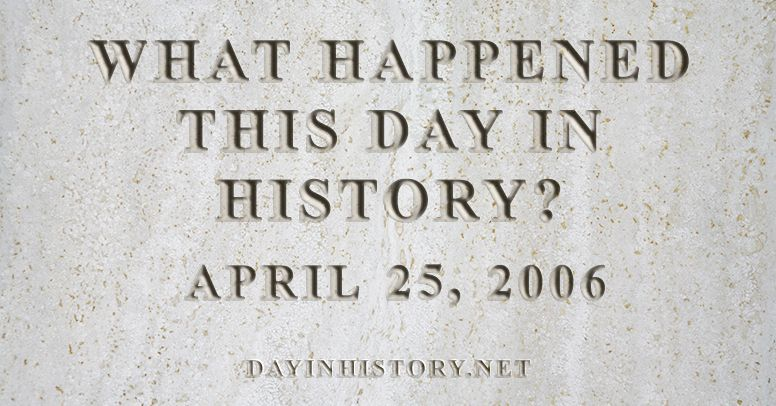 What happened this day in history April 25, 2006