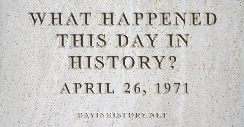 What happened this day in history April 26, 1971