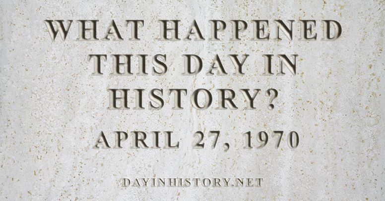What happened this day in history April 27, 1970