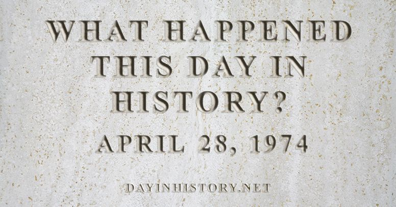 What happened this day in history April 28, 1974