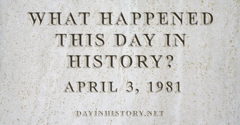 What happened this day in history April 3, 1981