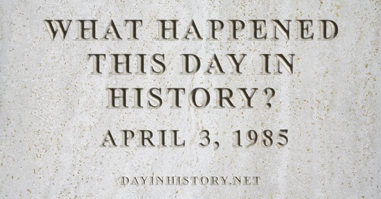 What happened this day in history April 3, 1985