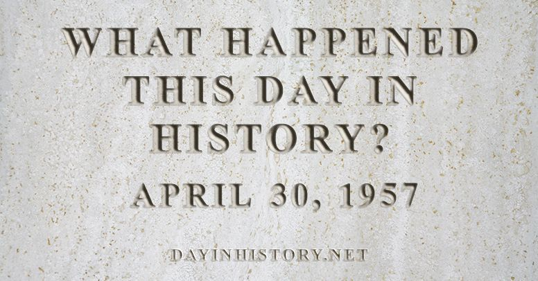What happened this day in history April 30, 1957