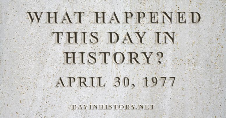What happened this day in history April 30, 1977