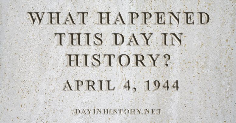 What happened this day in history April 4, 1944