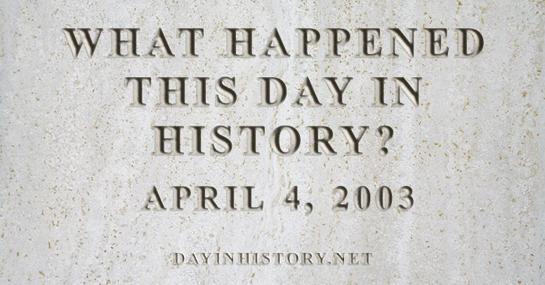 What happened this day in history April 4, 2003