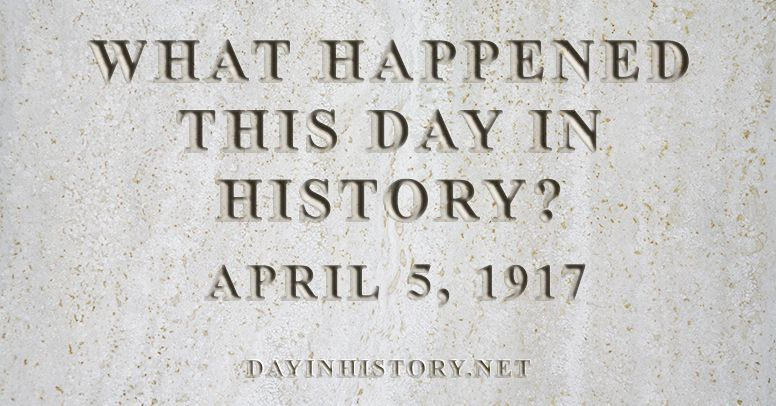 What happened this day in history April 5, 1917