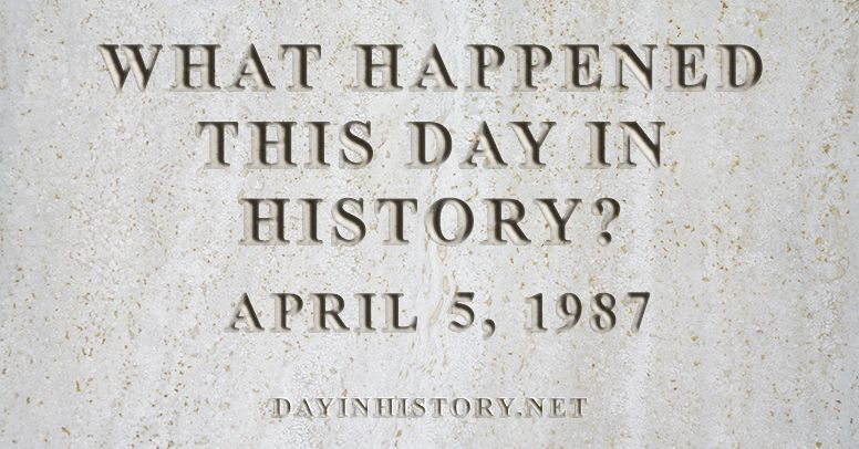 What happened this day in history April 5, 1987