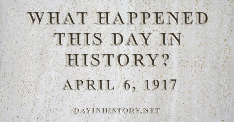 What happened this day in history April 6, 1917
