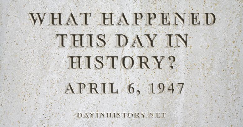 What happened this day in history April 6, 1947