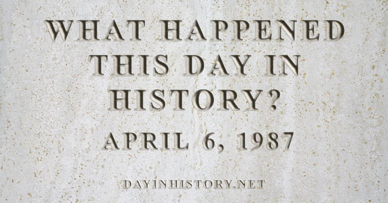 What happened this day in history April 6, 1987