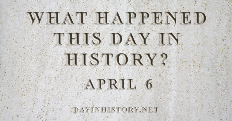 What happened this day in history April 6