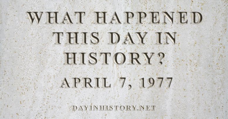 What happened this day in history April 7, 1977
