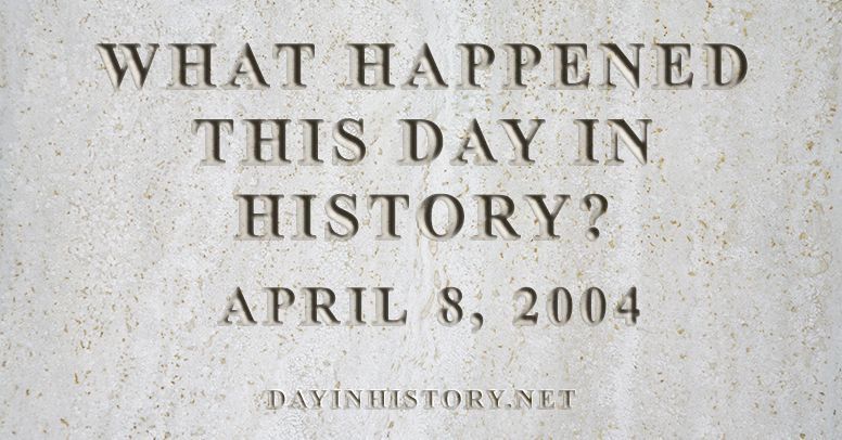 What happened this day in history April 8, 2004