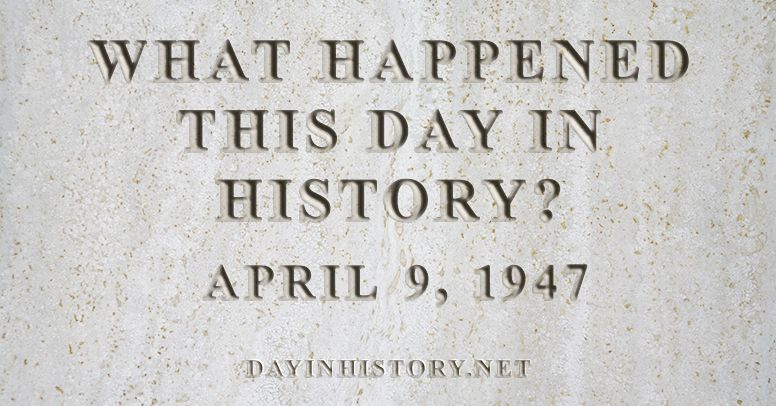 What happened this day in history April 9, 1947