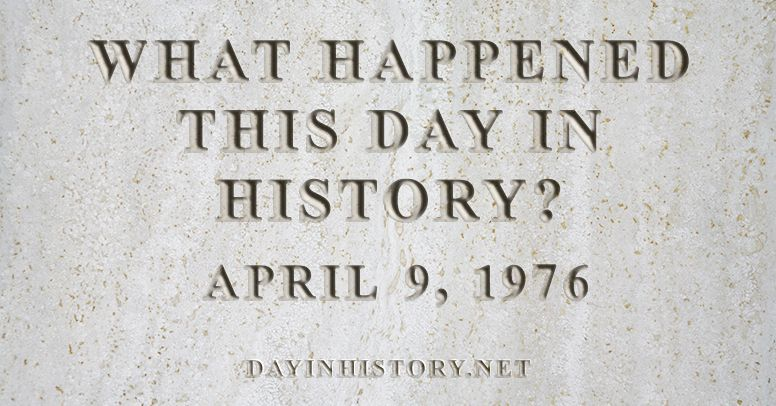 What happened this day in history April 9, 1976