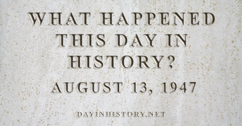 What happened this day in history August 13, 1947