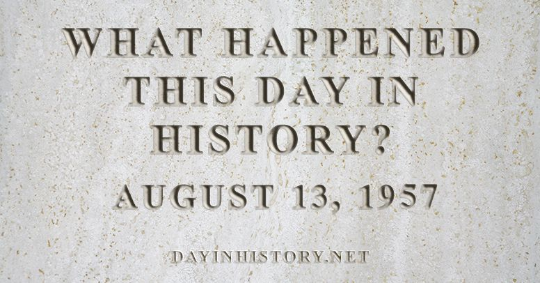 What happened this day in history August 13, 1957