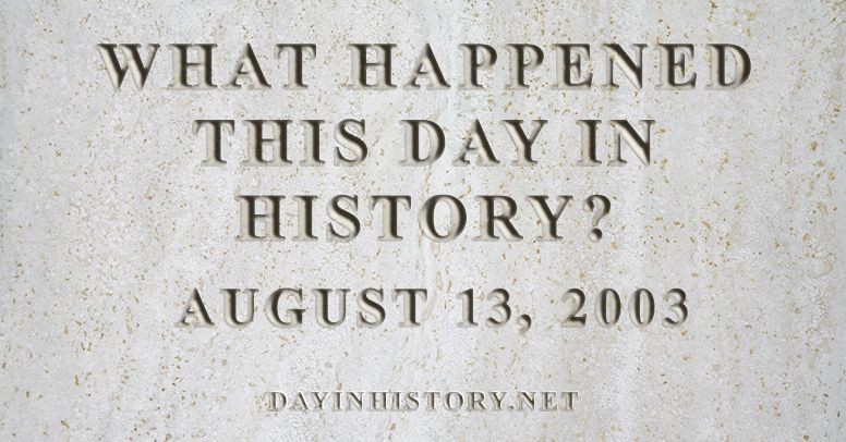 What happened this day in history August 13, 2003