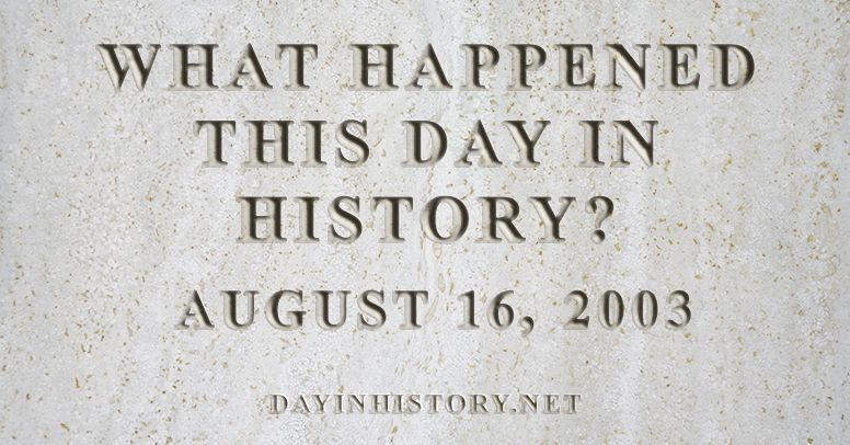What happened this day in history August 16, 2003