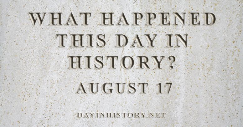 What happened this day in history August 17