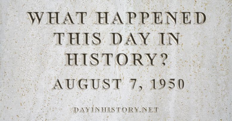 What happened this day in history August 7, 1950