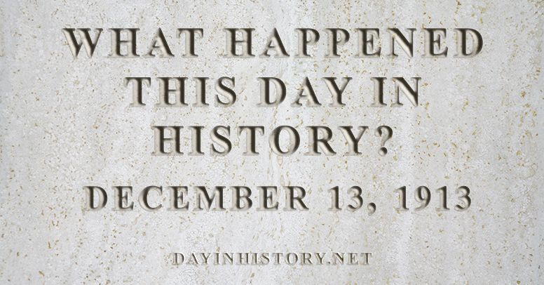 What happened this day in history December 13, 1913