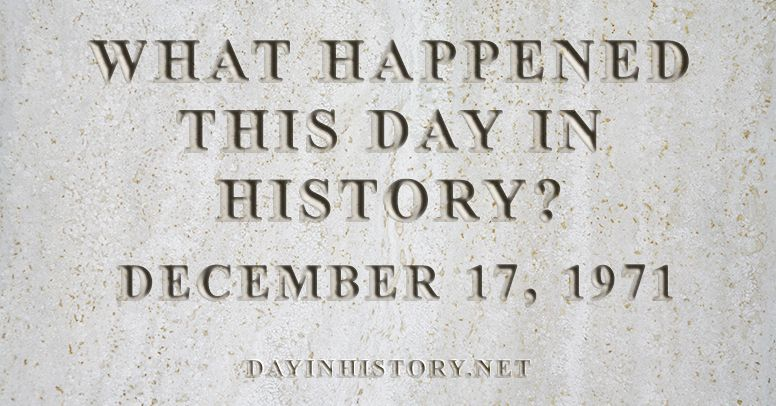 What happened this day in history December 17, 1971