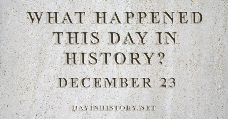What happened this day in history December 23