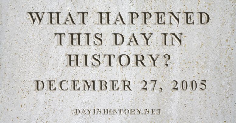 What happened this day in history December 27, 2005