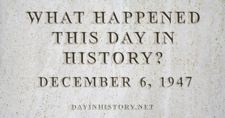 What happened this day in history December 6, 1947
