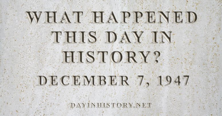 What happened this day in history December 7, 1947