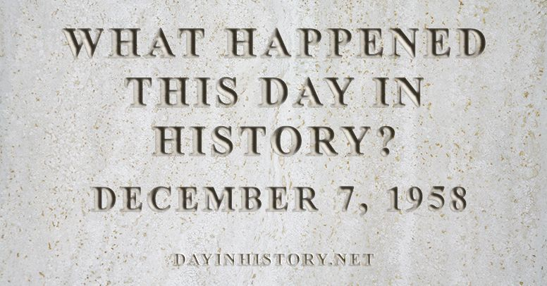 What happened this day in history December 7, 1958